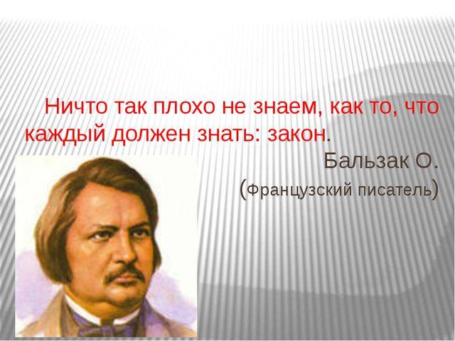 Ничто так плохо не знаем, как то, что каждый должен знать: закон. Бальзак О....