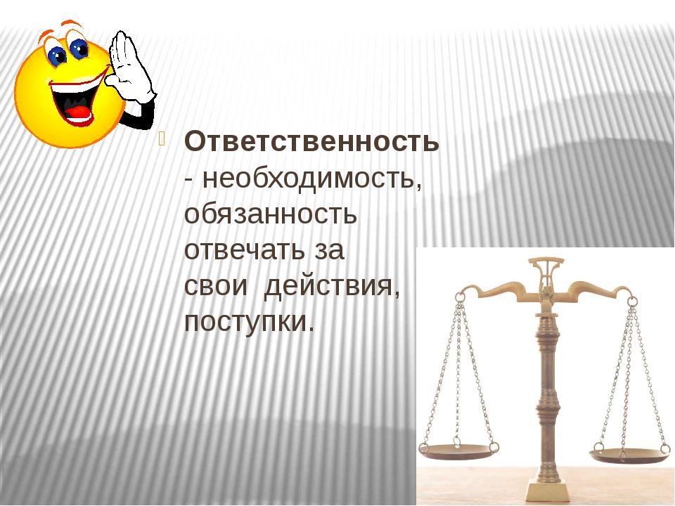 Ответственность- необходимость, обязанность отвечать за своидействия, посту...