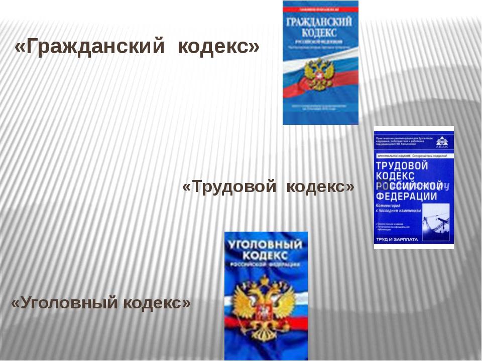«Гражданский кодекс» «Трудовой кодекс» «Уголовный кодекс»