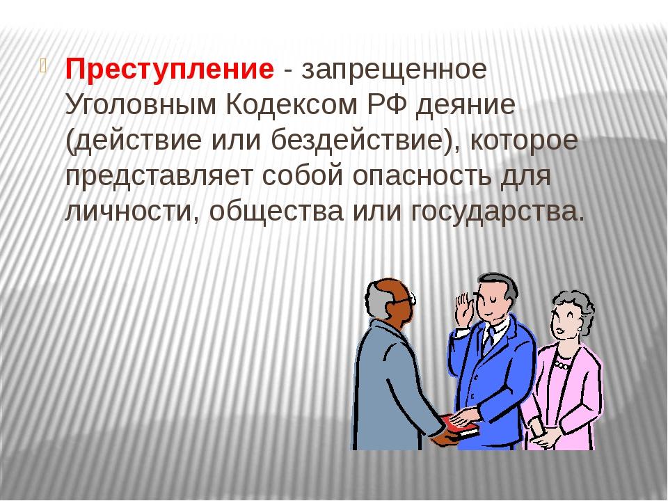 Преступление - запрещенное Уголовным Кодексом РФ деяние (действие или бездейс...