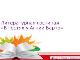 Литературная гостиная «В гостях у Агнии Барто» Для детей старшего дошкольного
