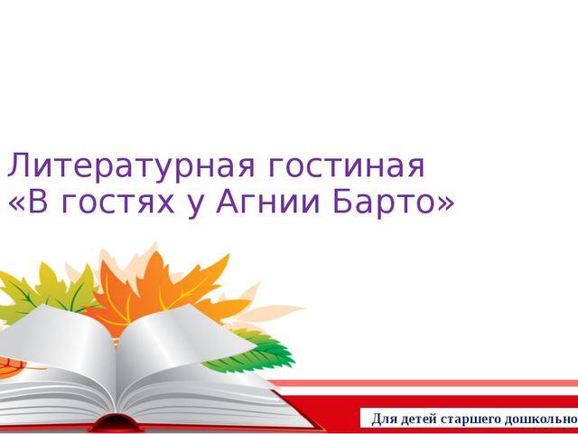 Литературная гостиная «В гостях у Агнии Барто» Для детей старшего дошкольного...