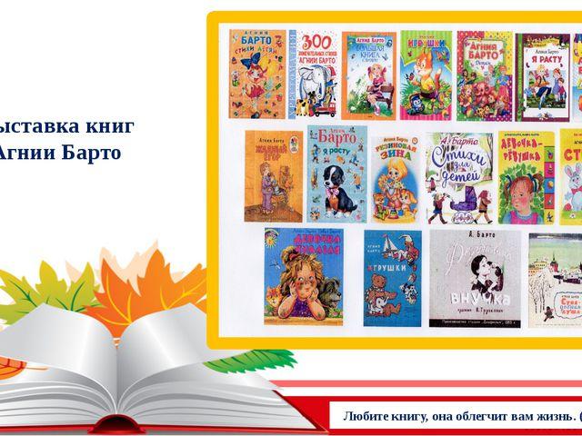 Выставка книг Агнии Барто Любите книгу, она облегчит вам жизнь. (М.Горький)