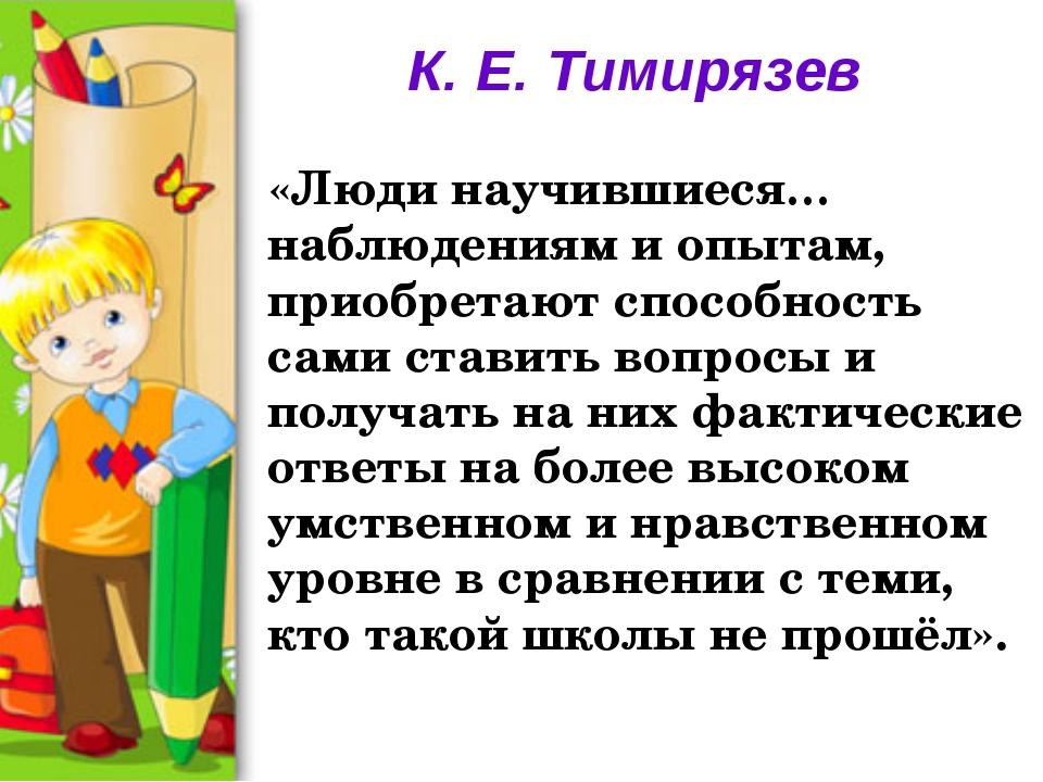 К. Е. Тимирязев «Люди научившиеся… наблюдениям и опытам, приобретают способно...