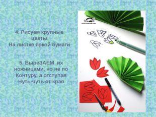4. Рисуем крупные цветы На листке яркой бумаги 5. ВыреЗАЕМ их ножницами, но н