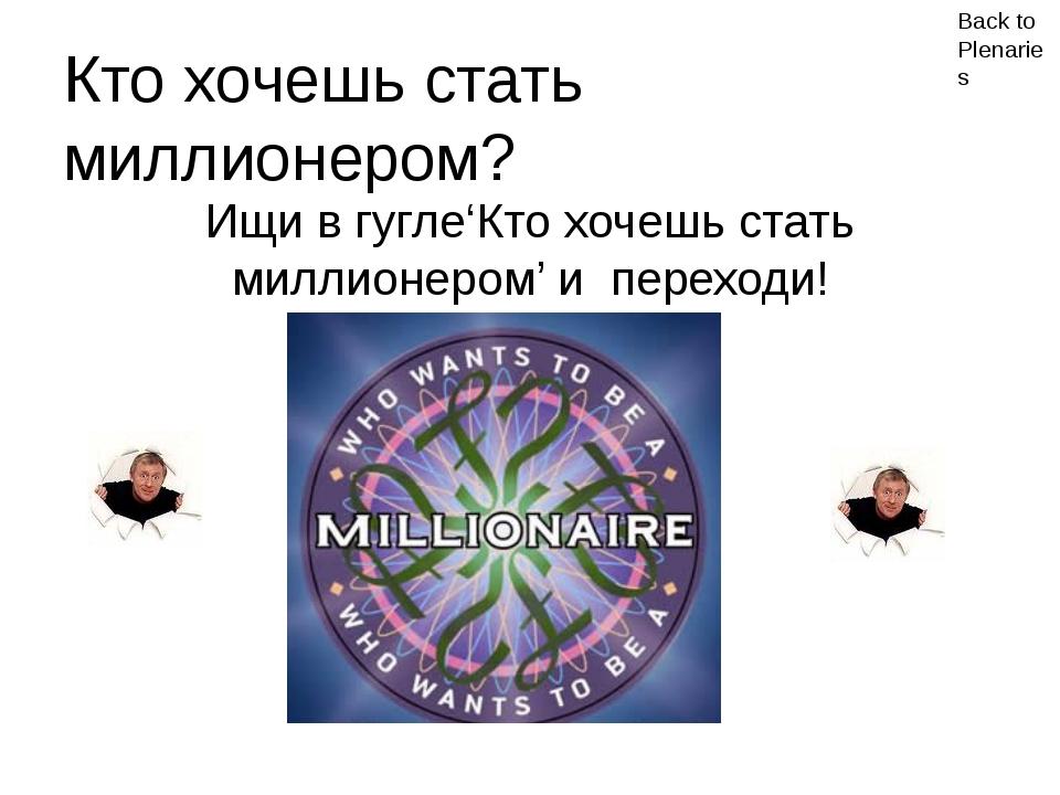 Back to Plenaries Кто хочешь стать миллионером? Ищи в гугле'Кто хочешь стать...