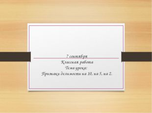 7 сентября Классная работа Тема урока: Признаки делимости на 10, на 5, на 2.