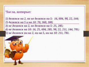 Числа, которые: 1) делятся на 2, но не делятся на 5: 16, 604, 98, 22, 144; 2)