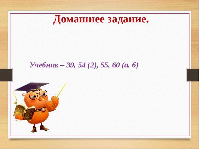 Учебник – 39, 54 (2), 55, 60 (а, б) Домашнее задание.
