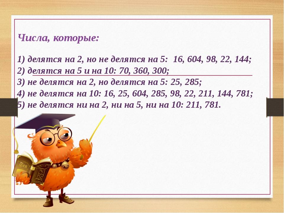 Числа, которые: 1) делятся на 2, но не делятся на 5: 16, 604, 98, 22, 144; 2)...