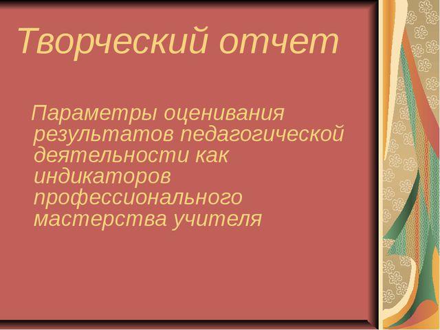 Творческий отчет Параметры оценивания результатов педагогической деятельности...