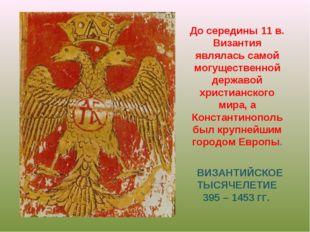 ВИЗАНТИЙСКОЕ ТЫСЯЧЕЛЕТИЕ 395 – 1453 ГГ. До середины 11 в. Византия являлась с