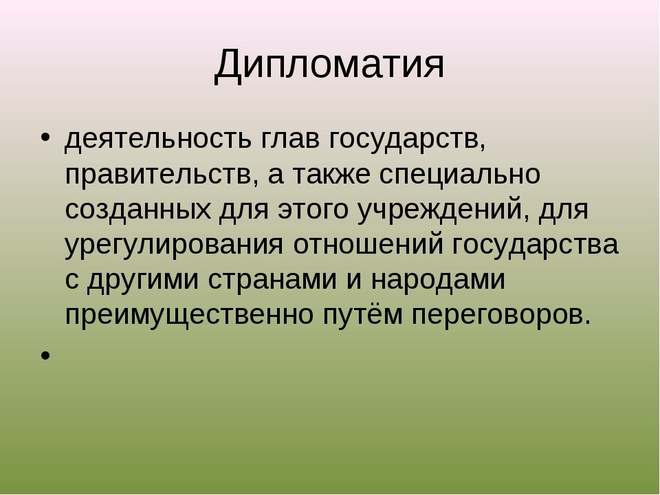 Дипломатия деятельность глав государств, правительств, а также специально соз...