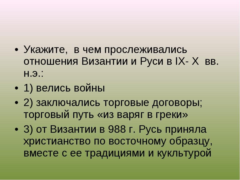 Укажите, в чем прослеживались отношения Византии и Руси в IX- X вв. н.э.: 1)...