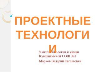 Учитель биологии и химии Кувшиновской СОШ №1 Марков Валерий Евгеньевич ПРОЕКТ