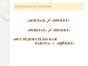 ПРОЕКТНЫЕ ТЕХНОЛОГИИ «ДОКЛАД» = «ПРОЕКТ» «РЕФЕРАТ» = «ПРОЕКТ» «ИССЛЕДОВАТЕЛЬС