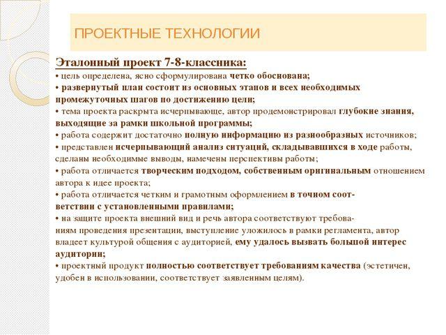 ПРОЕКТНЫЕ ТЕХНОЛОГИИ Эталонный проект 7-8-классника: • цель определена, ясно...
