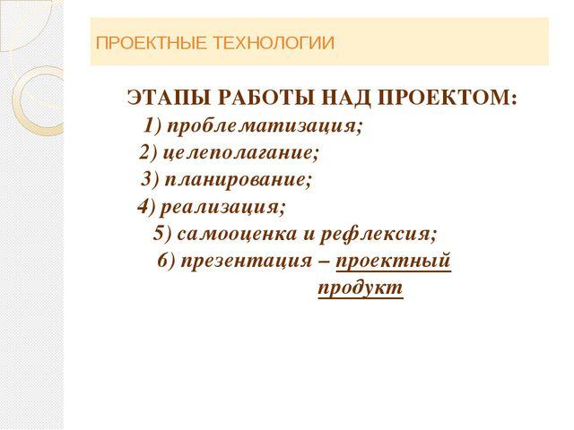 ПРОЕКТНЫЕ ТЕХНОЛОГИИ ЭТАПЫ РАБОТЫ НАД ПРОЕКТОМ: 1) проблематизация; 2) целепо...
