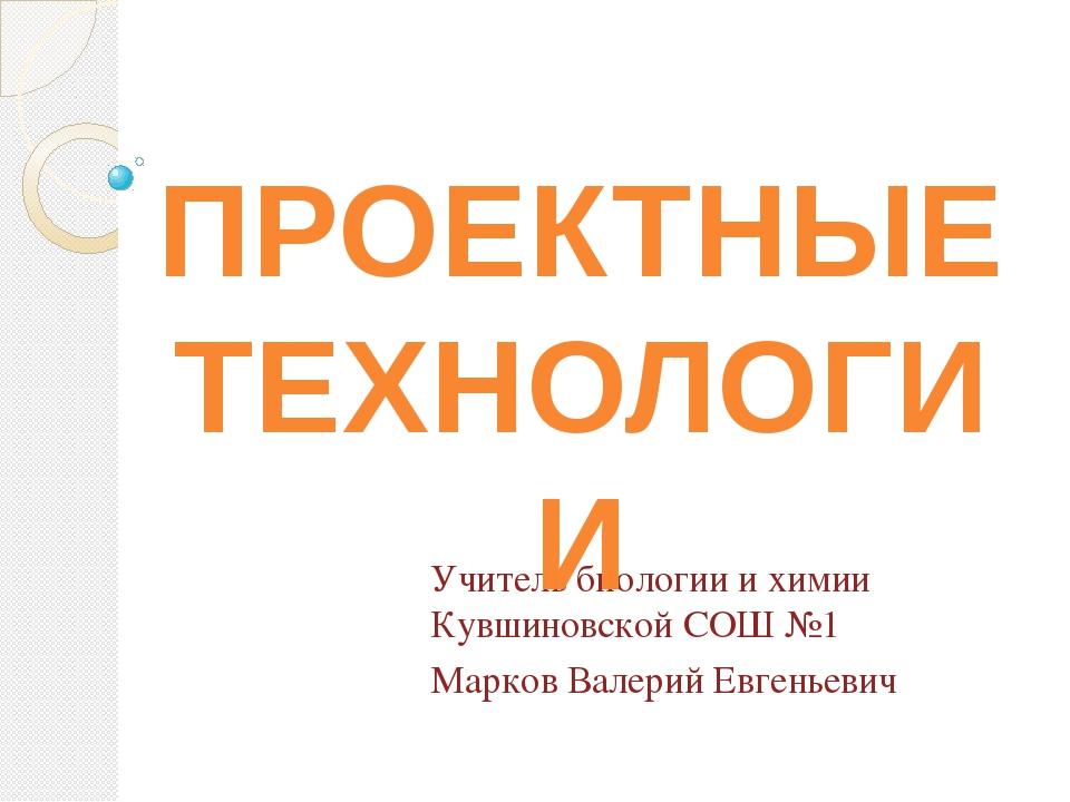 Учитель биологии и химии Кувшиновской СОШ №1 Марков Валерий Евгеньевич ПРОЕКТ...
