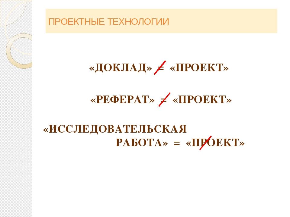 ПРОЕКТНЫЕ ТЕХНОЛОГИИ «ДОКЛАД» = «ПРОЕКТ» «РЕФЕРАТ» = «ПРОЕКТ» «ИССЛЕДОВАТЕЛЬС...
