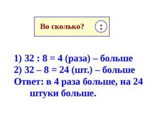 1) 32 : 8 = 4 (раза) – больше 2) 32 – 8 = 24 (шт.) – больше Ответ: в 4 раза б