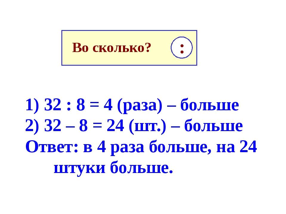 1) 32 : 8 = 4 (раза) – больше 2) 32 – 8 = 24 (шт.) – больше Ответ: в 4 раза б...