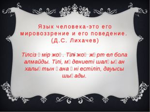 Язык человека-это его мировоззрение и его поведение. (Д.С. Лихачев) Тілсіз өм