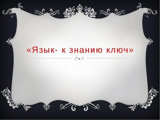 «Язык- к знанию ключ»