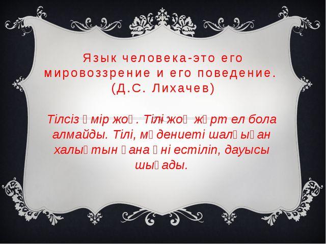 Язык человека-это его мировоззрение и его поведение. (Д.С. Лихачев) Тілсіз өм...