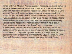 Когда в 1371 г. Михаил Александрович Тверской, получив ярлык на великое княже