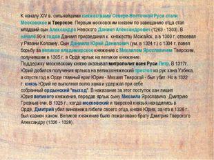К началу XIV в. сильнейшимикняжествамиСевере-ВосточнойРусисталиМосковско