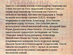 Вместе с великим князем Александром Тверским хан Узбек послал на Русь ордынск