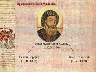 Правление Ивана Калиты. Семен Гордый (1340-1353) Иван II Красный (1353-1359)