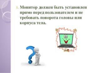 Монитор должен быть установлен прямо перед пользователем и не требовать повор