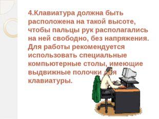 4.Клавиатура должна быть расположена на такой высоте, чтобы пальцы рук распол