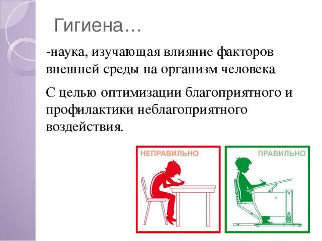 Гигиена… -наука, изучающая влияние факторов внешней среды на организм человек...