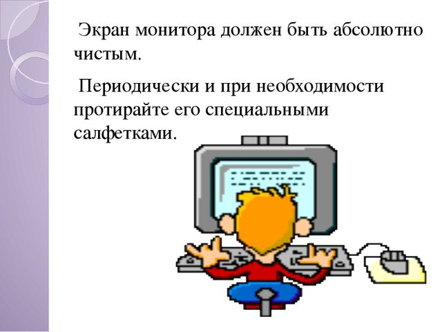 Экран монитора должен быть абсолютно чистым. Периодически и при необходимост...