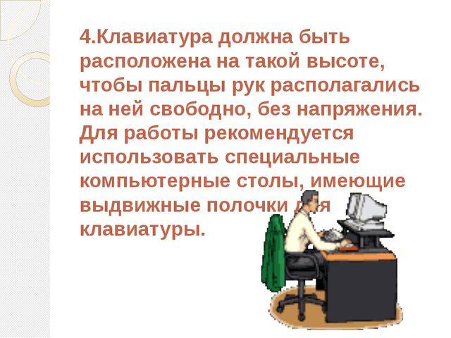4.Клавиатура должна быть расположена на такой высоте, чтобы пальцы рук распол...