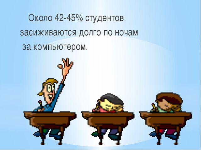 Около 42-45% студентов засиживаются долго по ночам за компьютером.