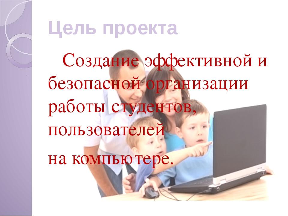 Цель проекта Создание эффективной и безопасной организации работы студентов,...