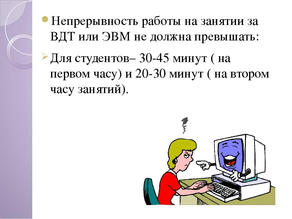 Непрерывность работы на занятии за ВДТ или ЭВМ не должна превышать: Для студе...
