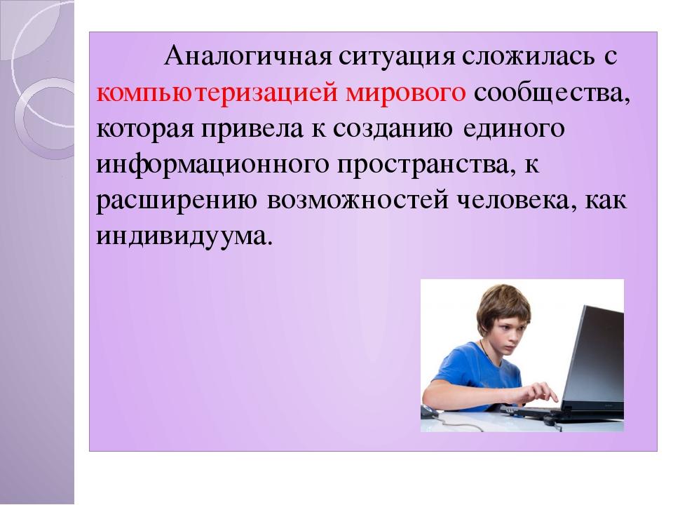 Аналогичная ситуация сложилась с компьютеризацией мирового сообщества, кото...