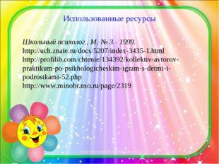 Использованные ресурсы Школьный психолог., М.-№ 3.- 1999. http://uch.znate.ru