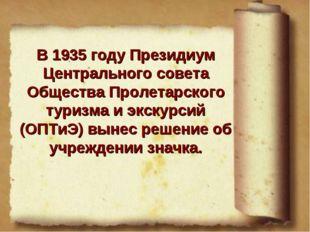 В 1935 году Президиум Центрального совета Общества Пролетарского туризма и эк