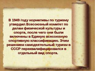 В 1949 году нормативы по туризму утвердил Всесоюзный комитет по делам физичес