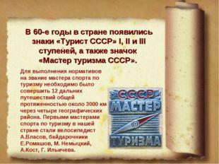 В 60-е годы в стране появились знаки «Турист СССР» I, II и III ступеней, а та