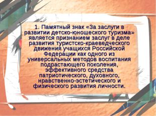 1. Памятный знак «За заслуги в развитии детско-юношеского туризма» является п