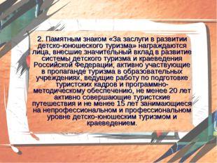 2. Памятным знаком «За заслуги в развитии детско-юношеского туризма» награжда