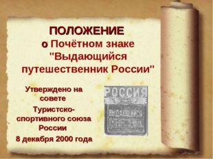 """ПОЛОЖЕНИЕ о Почётном знаке """"Выдающийся путешественник России"""" Утверждено на с"""