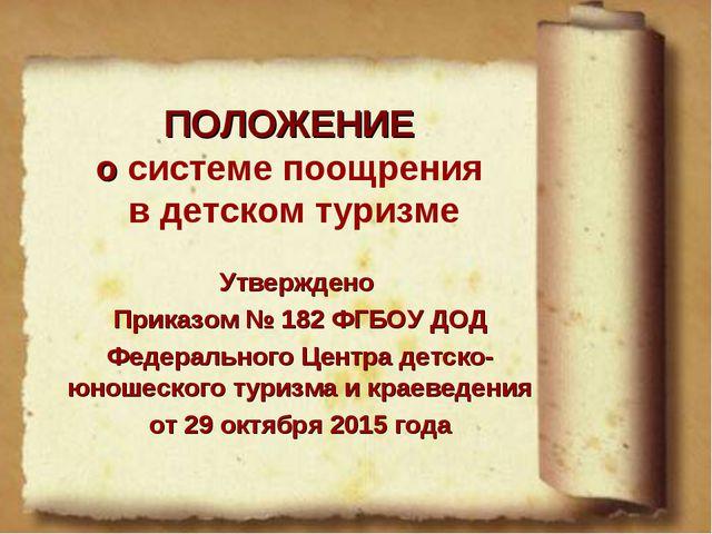 ПОЛОЖЕНИЕ о системе поощрения в детском туризме Утверждено Приказом № 182 ФГБ...
